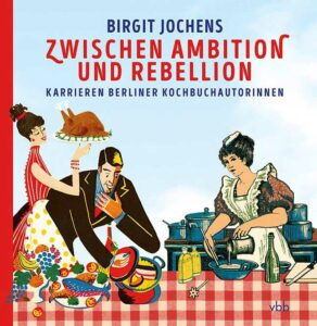 """""""Zwischen Ambition und Rebellion. Karrieren Berliner Kochbuchautorinnen"""""""